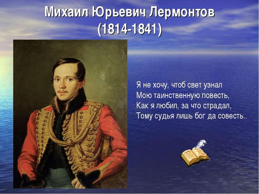 Михаил Юрьевич Лермонтов (1814-1841) Я не хочу, чтоб свет узнал Мою таинствен...