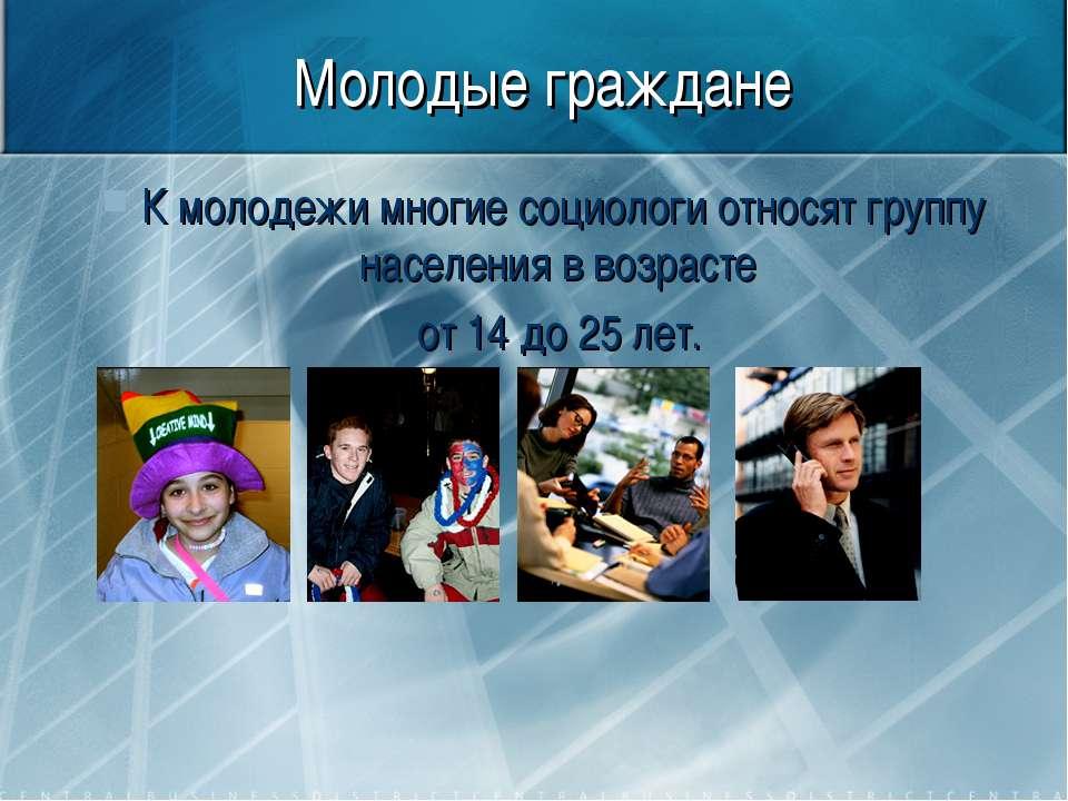 Молодые граждане К молодежи многие социологи относят группу населения в возра...