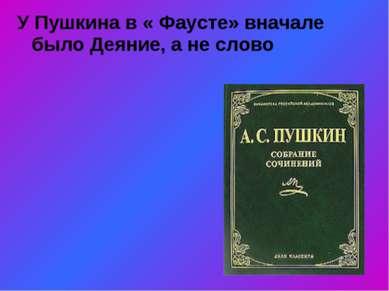 У Пушкина в « Фаусте» вначале было Деяние, а не слово