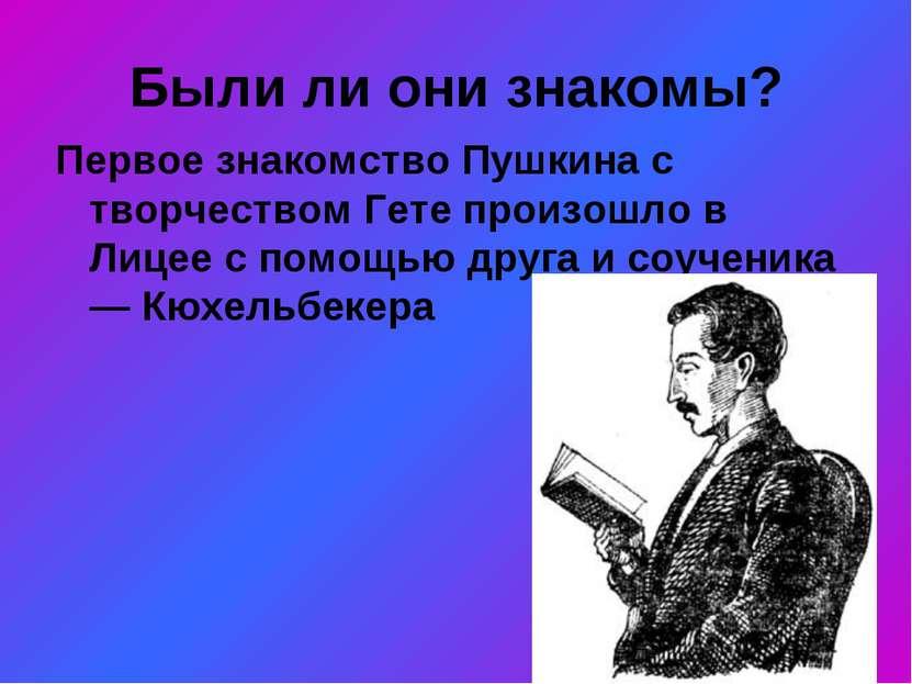 Были ли они знакомы? Первое знакомство Пушкина с творчеством Гете произошло в...