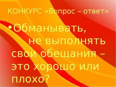 КОНКУРС «Вопрос – ответ» Обманывать, не выполнять свои обещания – это хорошо ...