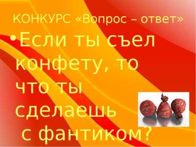 КОНКУРС «Вопрос – ответ» Если ты съел конфету, то что ты сделаешь с фантиком?