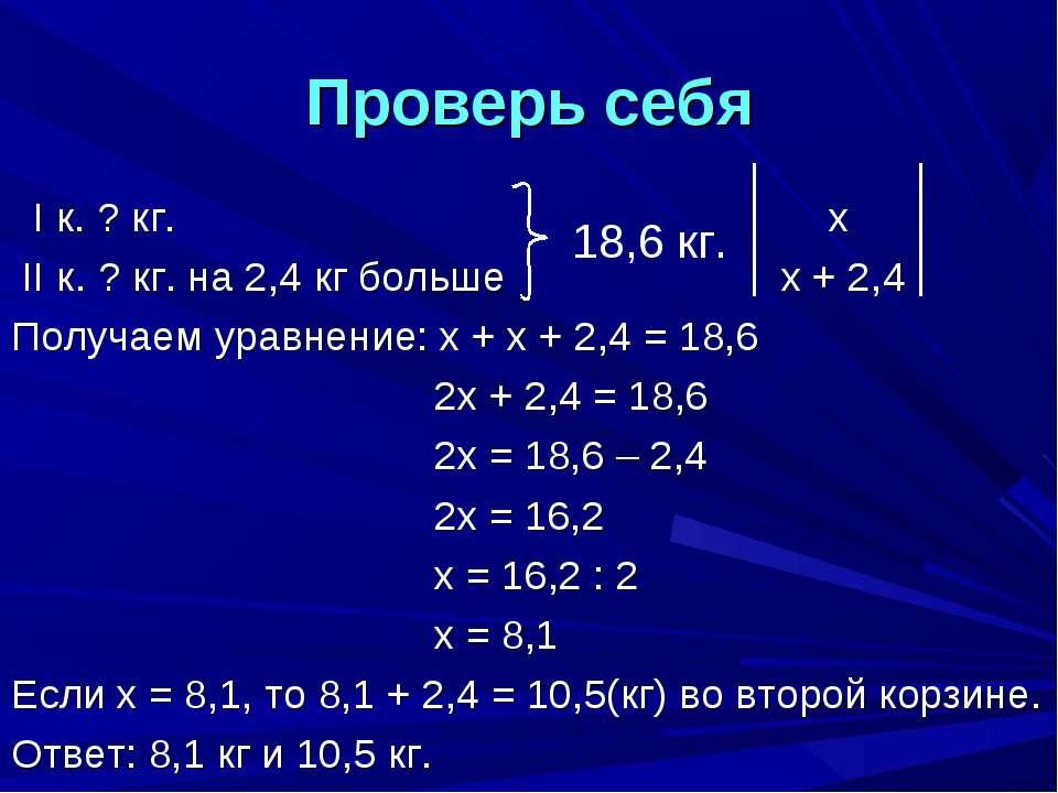 Проверь себя I к. ? кг. х II к. ? кг. на 2,4 кг больше х + 2,4 Получаем уравн...