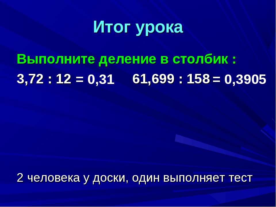 Итог урока Выполните деление в столбик : 3,72 : 12 61,699 : 158 2 человека у ...