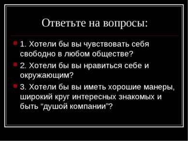 Ответьте на вопросы: 1. Хотели бы вы чувствовать себя свободно в любом общест...