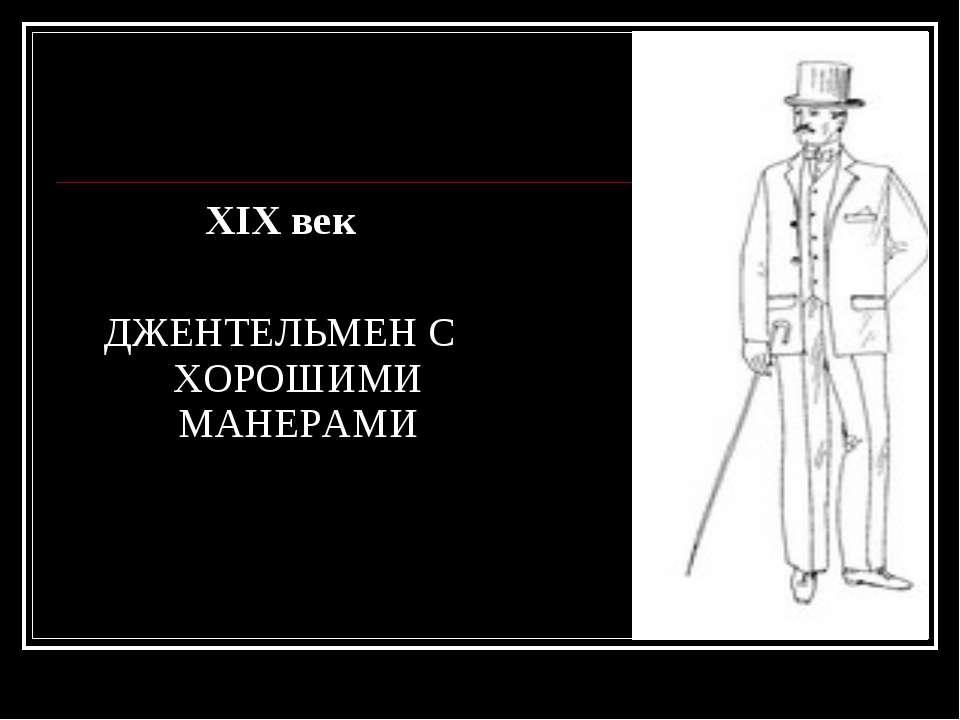 XIX век ДЖЕНТЕЛЬМЕН С ХОРОШИМИ МАНЕРАМИ