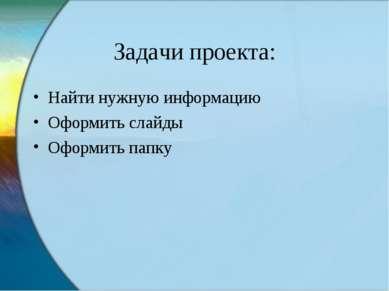Задачи проекта: Найти нужную информацию Оформить слайды Оформить папку