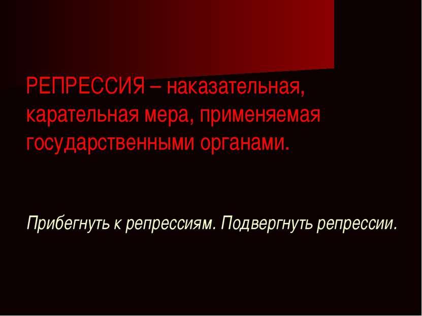 РЕПРЕССИЯ – наказательная, карательная мера, применяемая государственными орг...