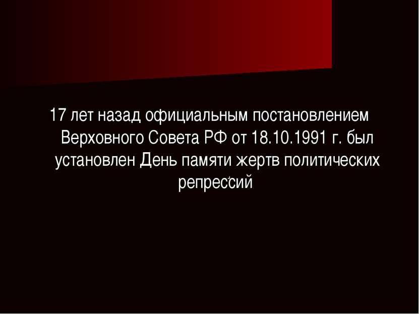 . 17 лет назад официальным постановлением Верховного Совета РФ от 18.10.1991 ...