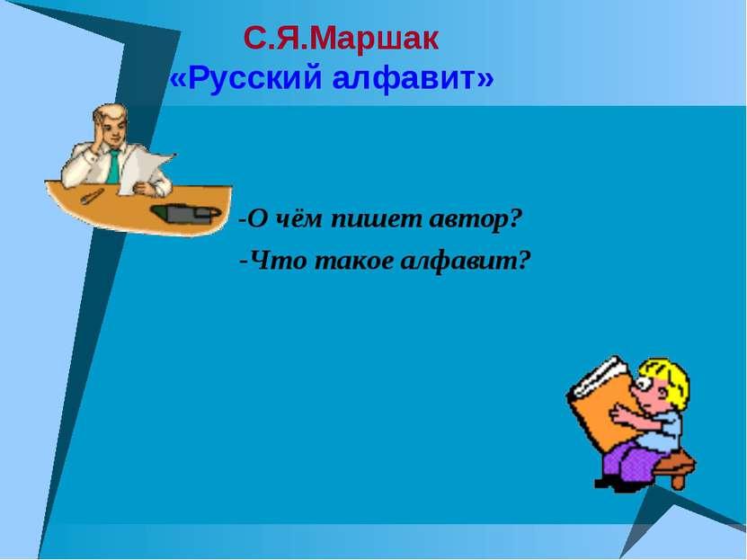 С.Я.Маршак «Русский алфавит» -О чём пишет автор? -Что такое алфавит?
