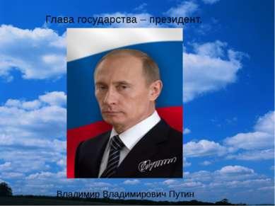 Глава государства – президент. Владимир Владимирович Путин