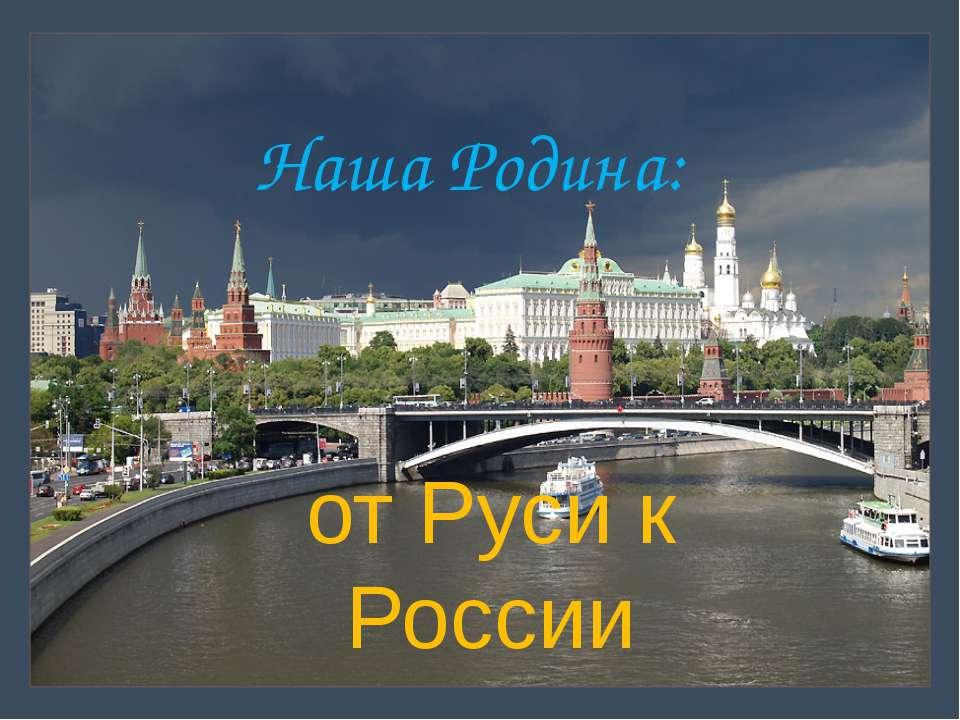 Наша Родина: от Руси к России