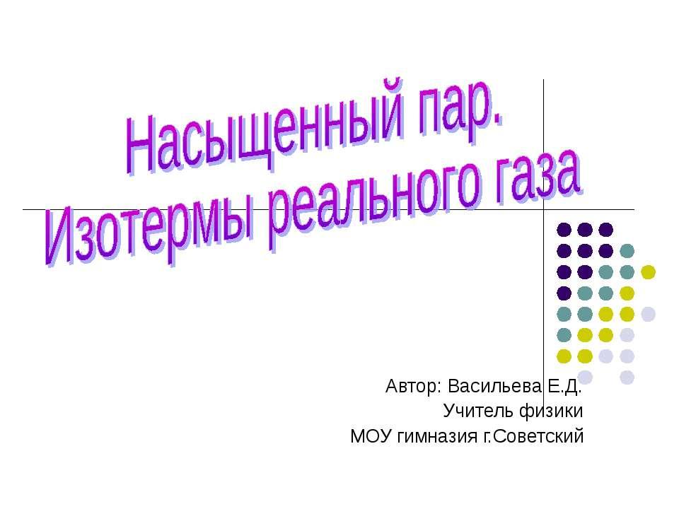 Автор: Васильева Е.Д. Учитель физики МОУ гимназия г.Советский