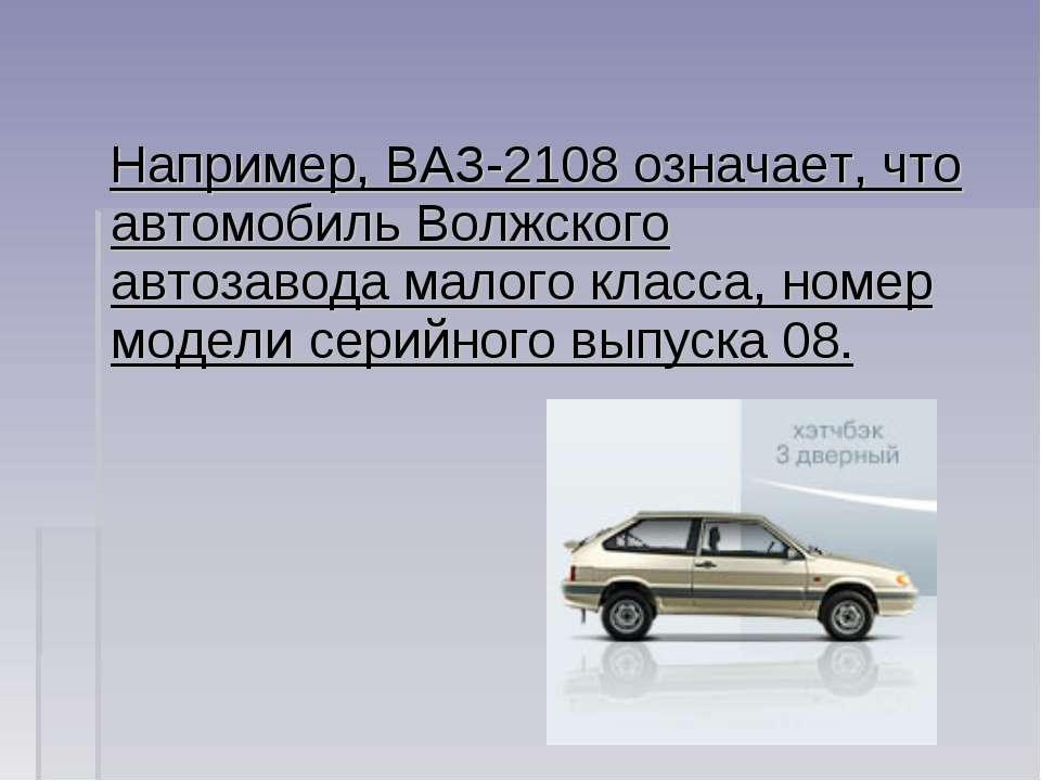 Например, ВАЗ-2108 означает, что автомобиль Волжского автозавода малого класс...
