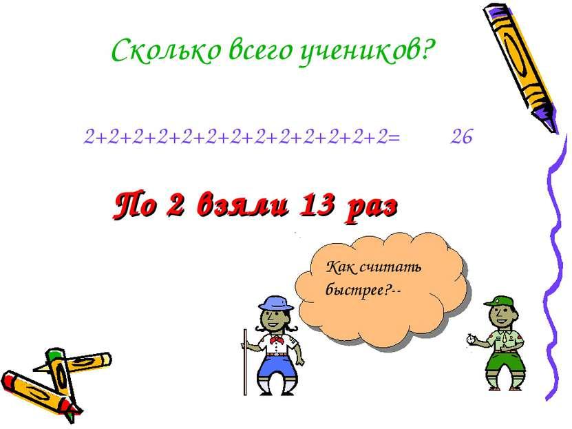 По 2 взяли 13 раз Сколько всего учеников? 2+2+2+2+2+2+2+2+2+2+2+2+2= Как счит...