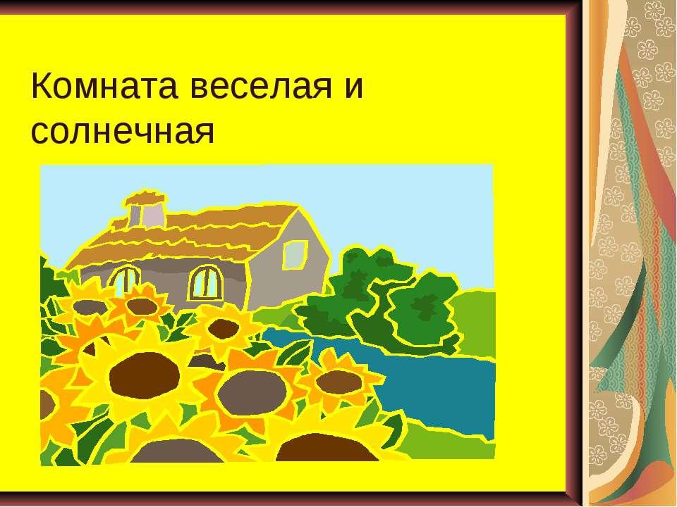 Комната веселая и солнечная