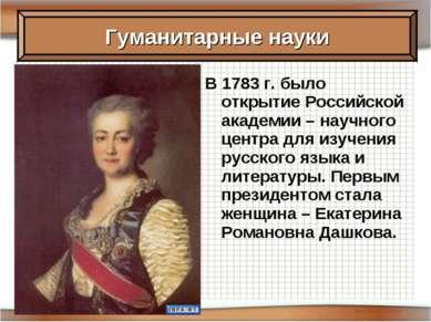 В 1783 г. было открытие Российской академии – научного центра для изучения ру...