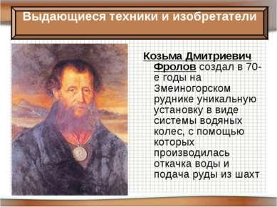 Козьма Дмитриевич Фролов создал в 70-е годы на Змеиногорском руднике уникальн...