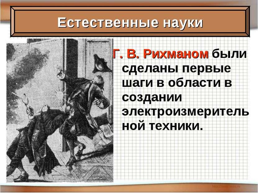 Г. В. Рихманом были сделаны первые шаги в области в создании электроизмерител...