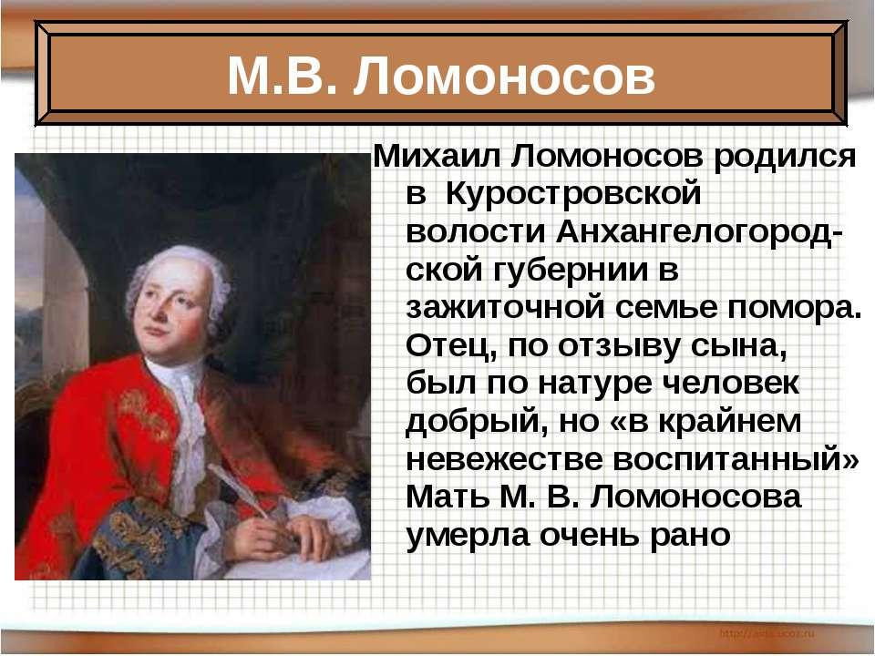 Михаил Ломоносов родился в Куростровской волостиАнхангелогород-ской губерни...