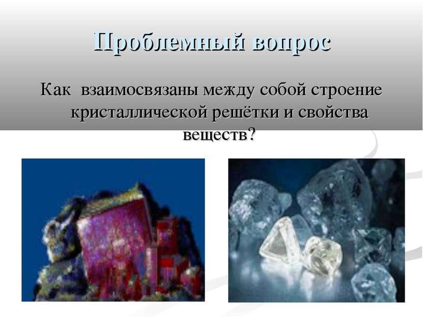 Проблемный вопрос Как взаимосвязаны между собой строение кристаллической решё...