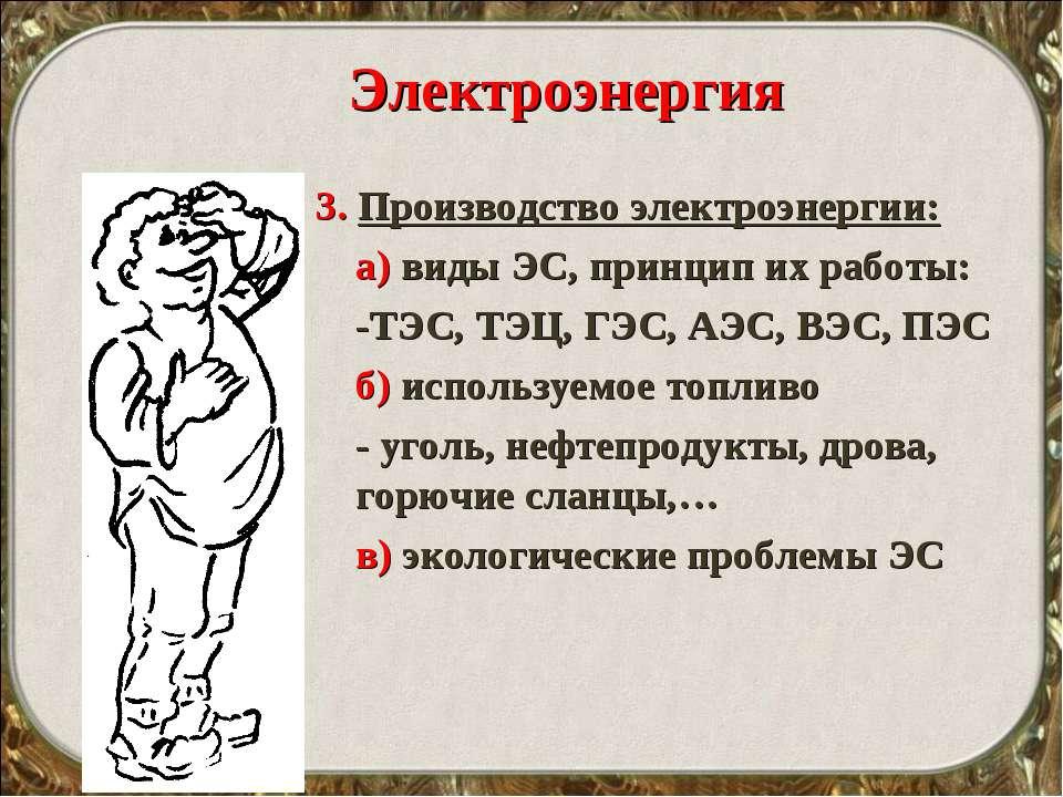 Электроэнергия 3. Производство электроэнергии: а) виды ЭС, принцип их работы:...