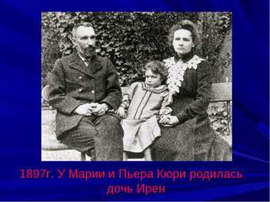 1897г. У Марии и Пьера Кюри родилась дочь Ирен