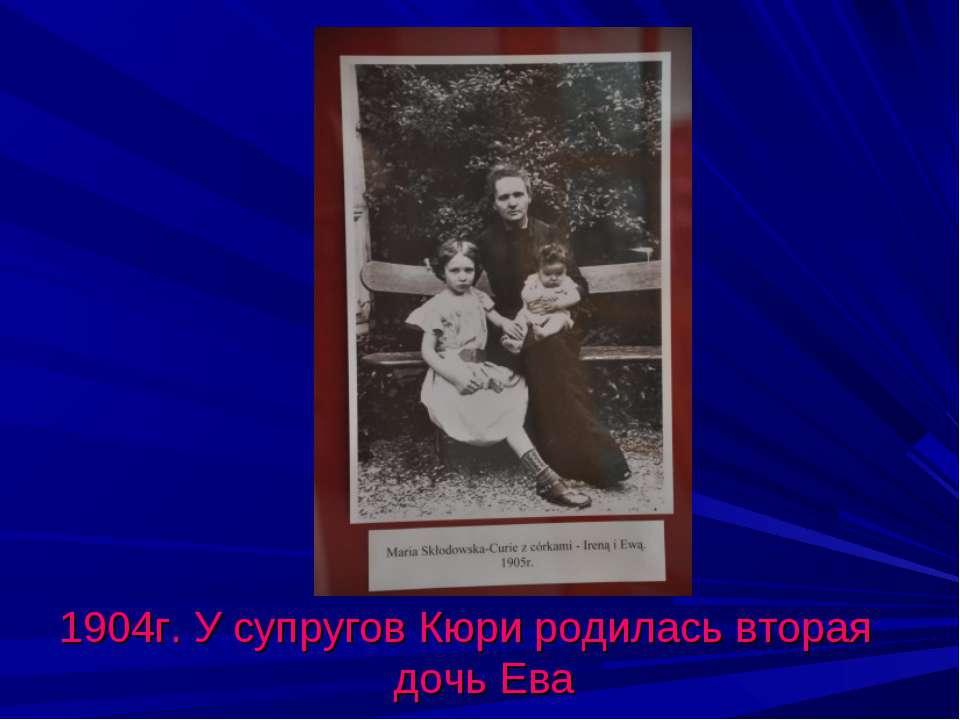 1904г. У супругов Кюри родилась вторая дочь Ева
