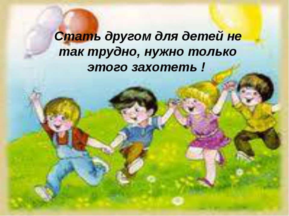 Стать другом для детей не так трудно, нужно только этого захотеть !