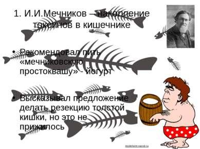 1. И.И.Мечников – накопление токсинов в кишечнике Рекомендовал пить «мечников...