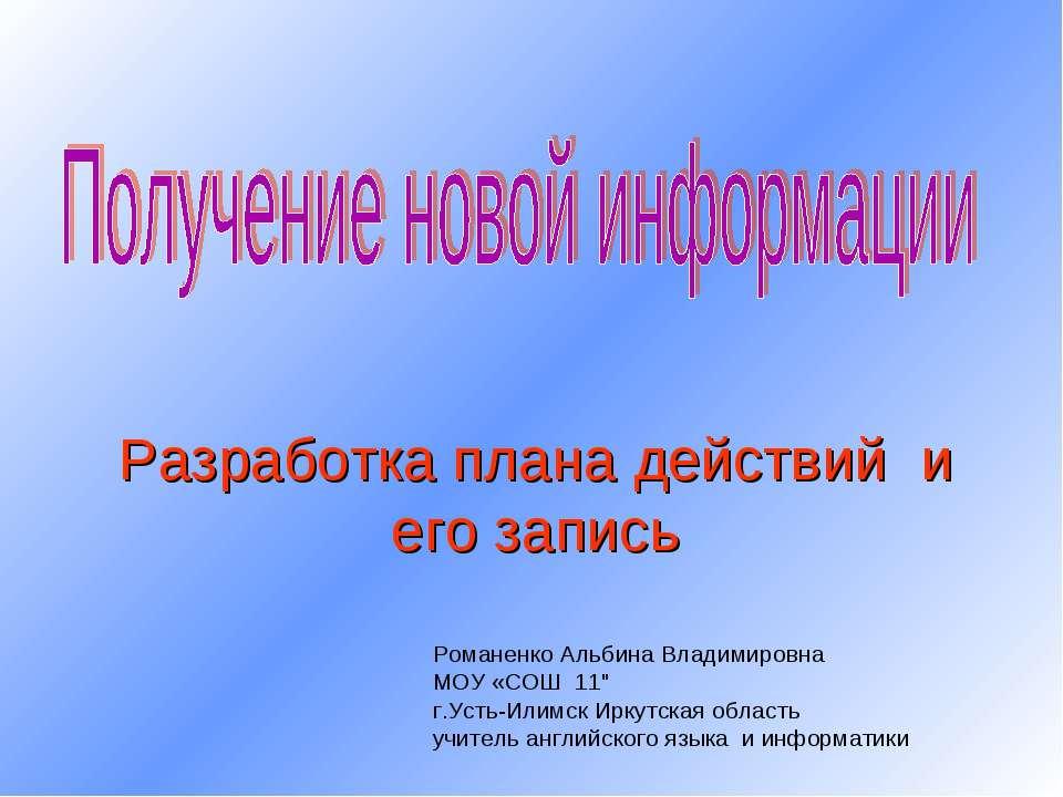 Разработка плана действий и его запись Романенко Альбина Владимировна МОУ «СО...