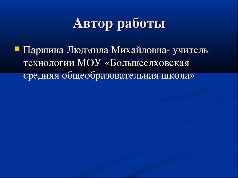 Автор работы Паршина Людмила Михайловна- учитель технологии МОУ «Большеелховс...