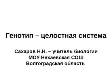 Генотип – целостная система Сахаров Н.Н. – учитель биологии МОУ Нехаевская СО...