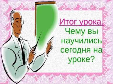 Итог урока. Чему вы научились сегодня на уроке?