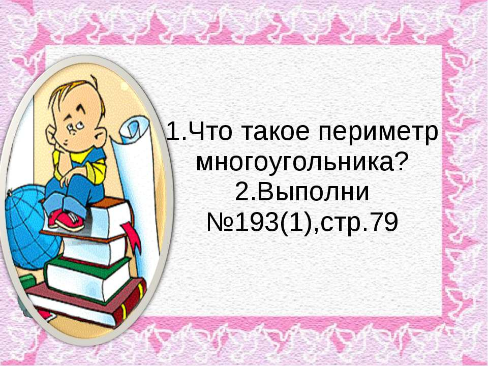 1.Что такое периметр многоугольника? 2.Выполни №193(1),стр.79