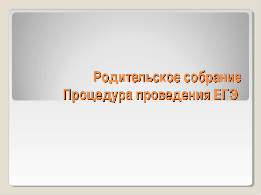 Родительское собрание Процедура проведения ЕГЭ