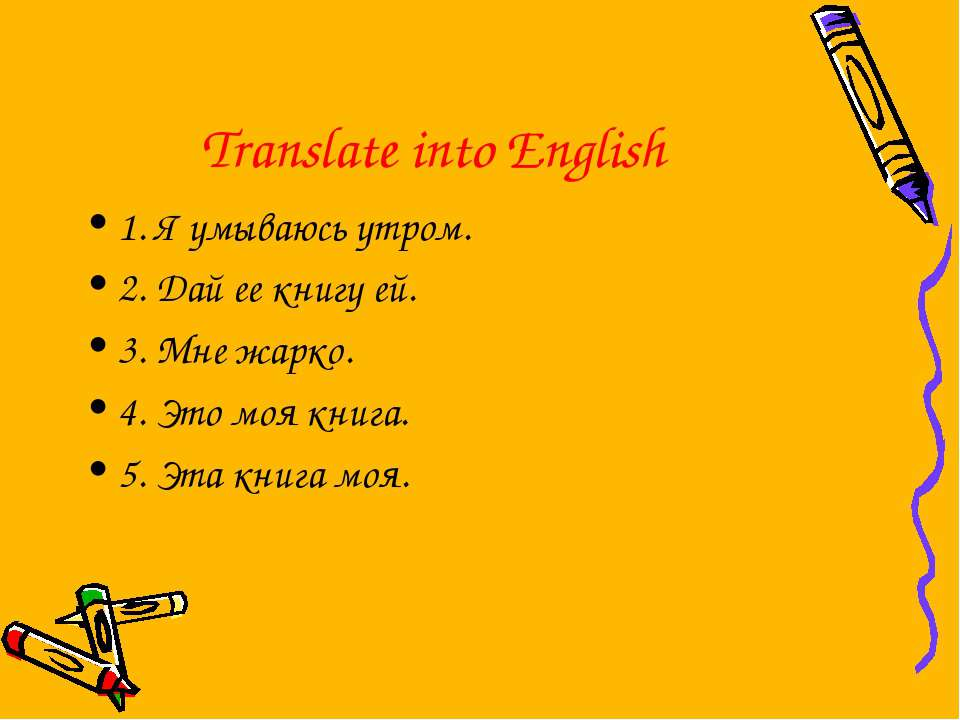 Translate into English 1. Я умываюсь утром. 2. Дай ее книгу ей. 3. Мне жарко....