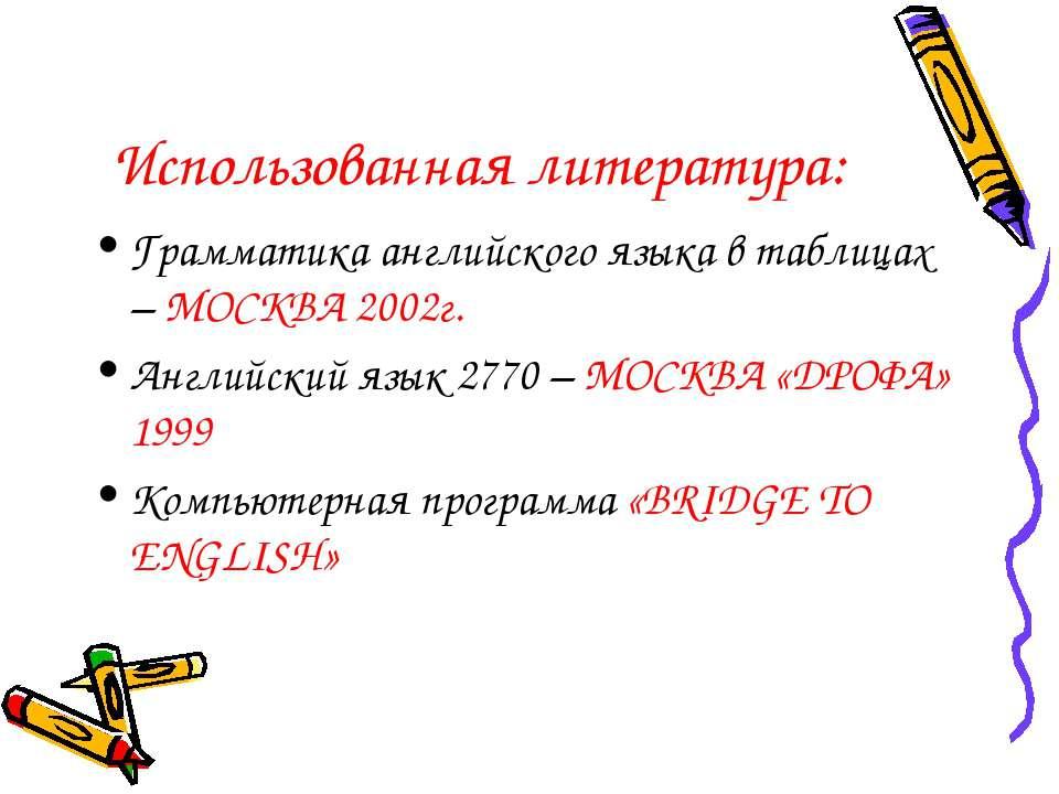 Использованная литература: Грамматика английского языка в таблицах – МОСКВА 2...