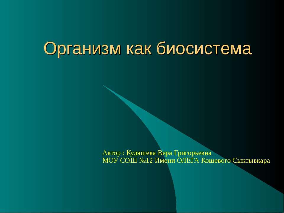 Организм как биосистема Автор : Кудяшева Вера Григорьевна МОУ СОШ №12 Имени О...