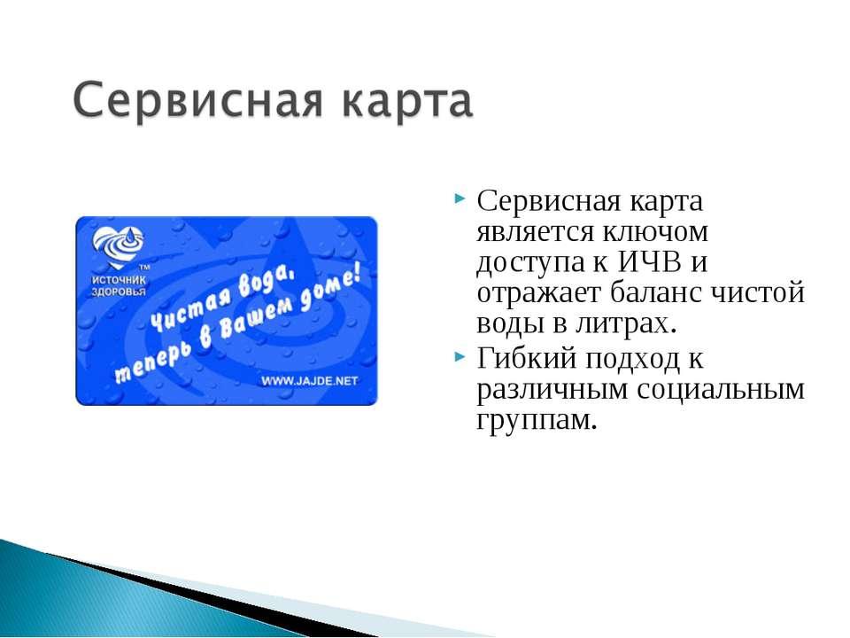 Сервисная карта является ключом доступа к ИЧВ и отражает баланс чистой воды в...