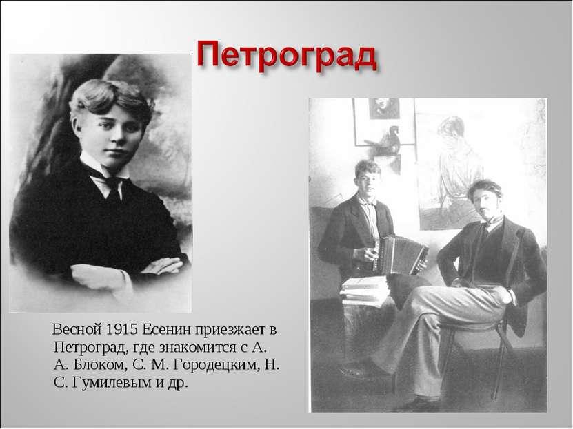 Весной 1915 Есенин приезжает в Петроград, где знакомится с А. А. Блоком, С. М...