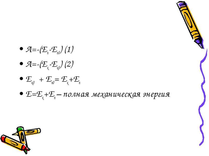 A=-(Eп-Eп0) (1) A=-(Eк-Eк0) (2) Eк0 + Eп0= Eк+Eп E=Eк+Eп – полная механическа...