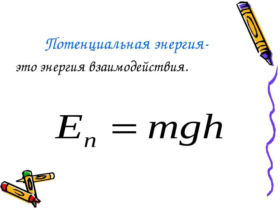 Потенциальная энергия- это энергия взаимодействия.