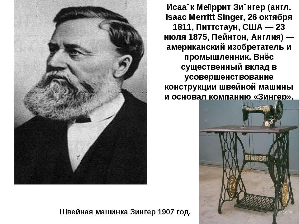 Исаа к Ме ррит Зи нгер (англ. Isaac Merritt Singer, 26 октября 1811, Питтстау...