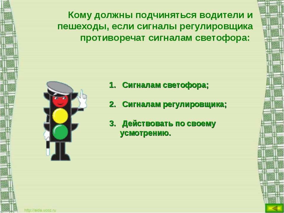 Кому должны подчиняться водители и пешеходы, если сигналы регулировщика проти...