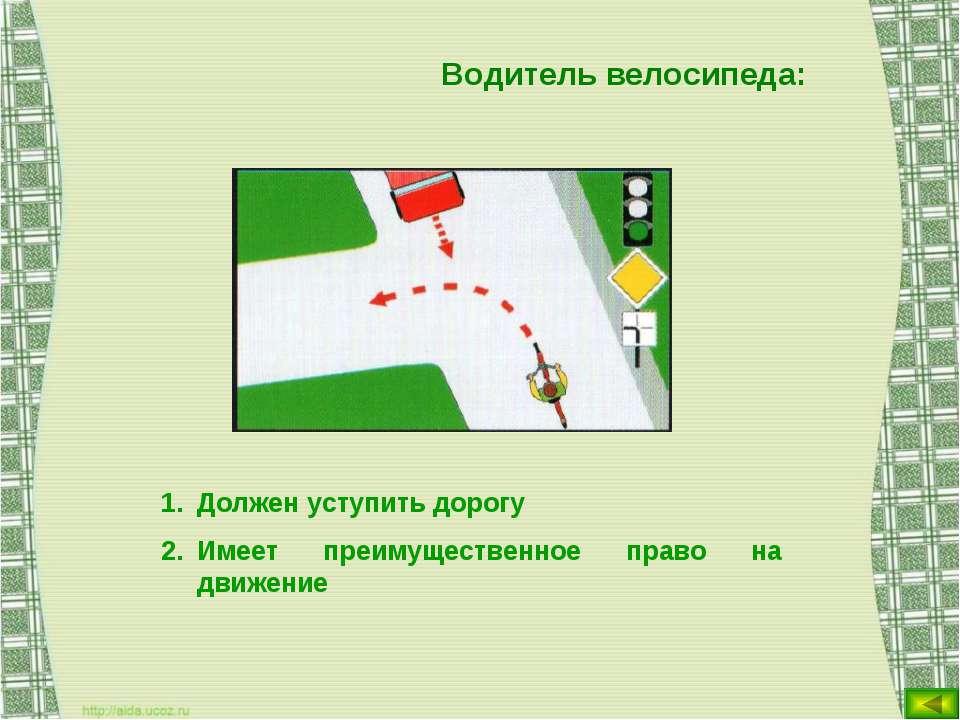 Водитель велосипеда: Должен уступить дорогу Имеет преимущественное право на д...