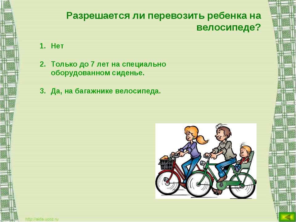 Разрешается ли перевозить ребенка на велосипеде? Нет Только до 7 лет на специ...