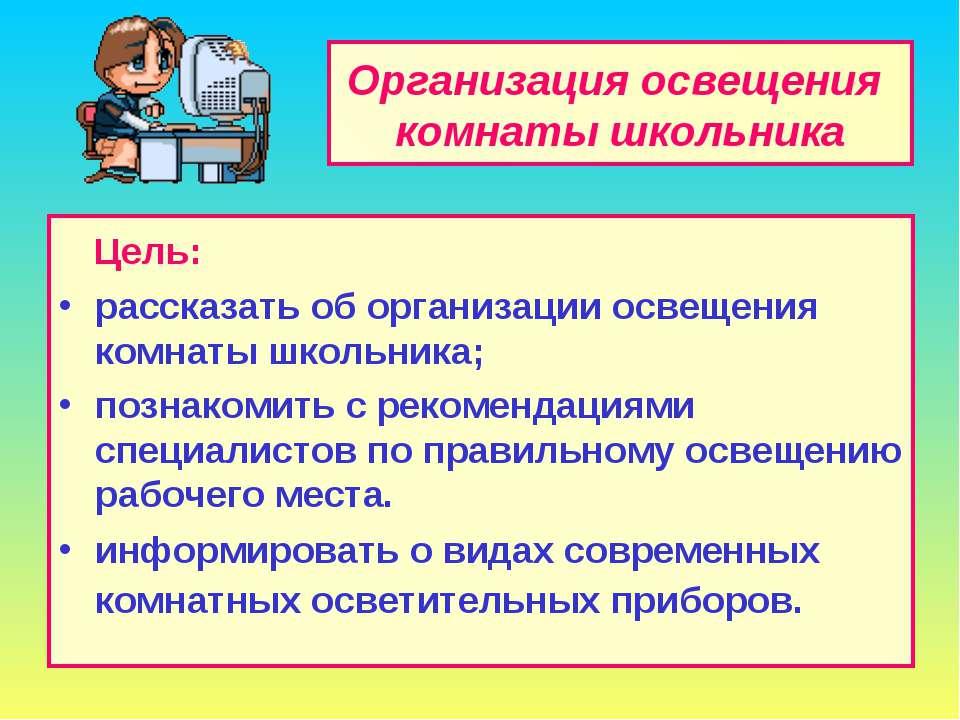 Организация освещения комнаты школьника Цель: рассказать об организации освещ...