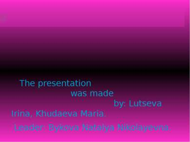 The presentation was made by: Lutseva Irina, Khudaeva Maria. Leader: Bykova N...