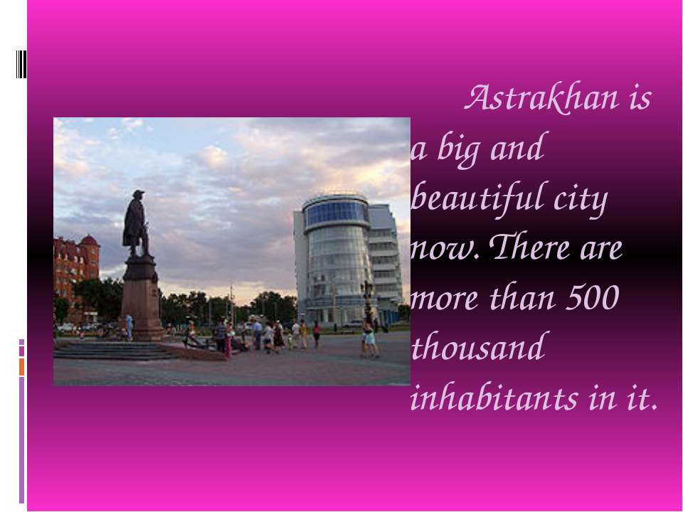 Astrakhan is a big and beautiful city now. There are more than 500 thousand i...